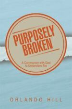 Purposely Broken : A Communion with God to Understand Me by Orlando Hill...