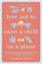 How Not to Calm a Child on a Plane: And Other Lessons in Parenting from a Highly