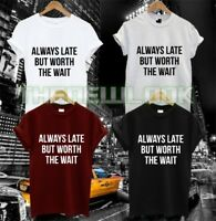ALWAYS LATE BUT WORTH THE WAIT T SHIRT SORRY DIDNT WANT TO COME LAZY FUNNY QUOTE