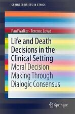 Life and Death Decisions in the Clinical Setting : Moral Decision-Making Thro...