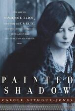 Painted Shadow : The Life of Vivienne Eliot, First Wife of T. S. Eliot, Their Ma