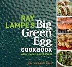 Ray Lampe's Big Green Egg Cookbook: Grill  Smoke  Bake & R by Ray Lampe New Book