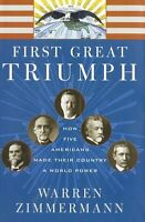 First Great Triumph: How Five Americans Made Their Country a World Power by Warr