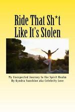 Ride That Sh*t Like It's Stolen : My Unexpected Journey to the Spirit Realm...
