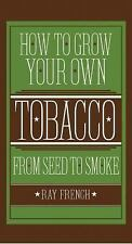 How to Grow Your Own Tobacco from Seed to Smoke by Ray French (2014, Hardcover)