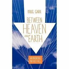 Between Heaven and Earth: An Adventure in Free Fall: By Doug Garr