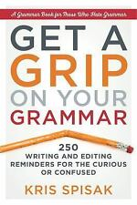 Get a Grip on Your Grammar : 250 Writing and Editing Reminders for the...