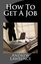 How to Get a Job : Real Secrets of Getting a Real Job in the Real World by...