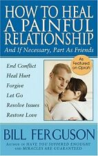 How To Heal A Painful Relationship: And If Necessary, Part As Friends by Bill Fe