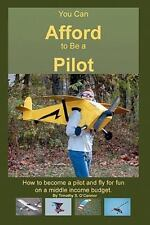 You Can Afford to Be a Pilot : How to Become a Pilot and Fly for Fun on a...