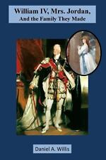 William IV, Mrs. Jordan, and the Family They Made by Daniel A. Willis (2014,...