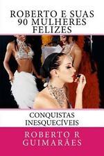 Roberto e Suas 90 Mulheres Felizes : Conquistas Inesqueciveis by roberto...
