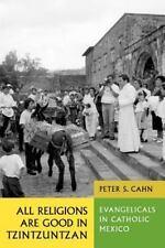 All Religions Are Good in Tzintzuntzan : Evangelicals in Catholic Mexico by...