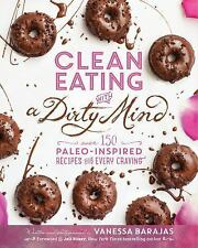 Clean Eating with a Dirty Mind : Over 150 Paleo-Inspired Recipes by Vanessa Bara