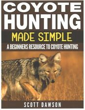 Coyote Hunting Made Simple : A Beginners Resource to Coyote Hunting, Paperbac.