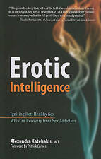 Erotic Intelligence: Igniting Hot, Healthy Sex While in Recovery from Sex Addict
