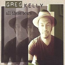 All These Tears by Greg Kelly (CD, Mar-2004, Robbers Roost Records)