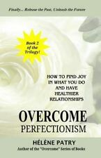 Overcome Perfectionism : How to Find Joy in What You Do and Have Healthier...