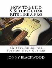 Easy Guide: How to Build and Setup Guitar Kits Like a Pro : An Easy Guide for...