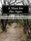 NEW A Man for the Ages by Irving Bacheller