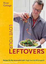 River Cottage Love Your Leftovers: Recipes for the Resourceful Cook by Hugh Fear