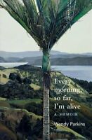 Every morning, so far, I'm alive A memoir by Wendy Parkins 9781988531618