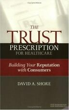 THE TRUST PRESCRIPTION FOR HEALTHCARE Building Your Reputation with Consumers