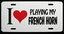 I LOVE PLAYING MY FRENCH HORN  License Plate - New, Novelty, Fun