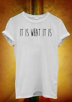 It is What It is Funny Hipster Cool Men Women Unisex T Shirt Tank Top Vest 947