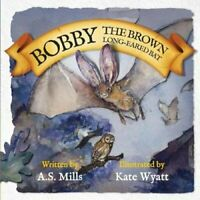 Bobby the Brown Long-Eared Bat by A. S. Mills 9780995477704 | Brand New