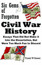 Six Gems of Forgotten Civil War History: Essays That Did Not Make it Into the Di