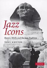 Jazz Icons: Heroes, Myths and the Jazz Tradition: By Whyton, Tony