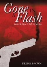Gone in a Flash : How to Cope While Grieving by Debbie Brown (2014, Paperback)