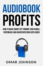 Audiobook Profits: How to Make Money by Turning Your Kindle, Paperback and...