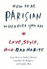 How to Be Parisian Wherever You Are : Love, Style, and Bad Habits by Caroline De