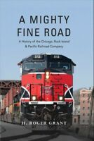 Mighty Fine Road : A History of the Chicago, Rock Island & Pacific Railroad C...