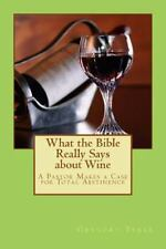 What the Bible Really Says about Wine : A Pastor Makes a Case for Total...