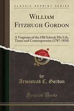 William Fitzhugh Gordon: A Virginian of the Old School; His Life, Times and Cont
