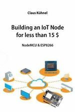 Building an Iot Node for Less Than 15 $ : Nodemcu and Esp8266: By Kuhnel, Cla...