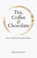 Tea, Coffee and Chocolate : How We Fell in Love with Caffeine by Melanie King
