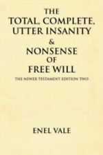 The Total, Complete, Utter Insanity and Nonsense of Free Will : The Newer...