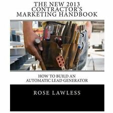 The New 2013 Contractor's Marketing Handbook : How to Build an Automatic Lead...