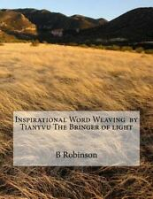 Inspirational Word Weaving by Tianyvu the Bringer of Light by B. E. Robinson...