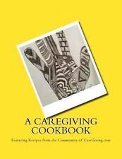 A Caregiving Cookbook : Featuring Recipes from the CareGiving. com Comunity...