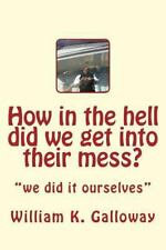 How in the Hell Did We Get into Their Mess : We Did It to Themselves by...
