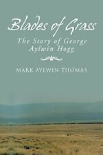 Blades of Grass: The Story of George Aylwin Hogg by Thomas, Aylwin New,,