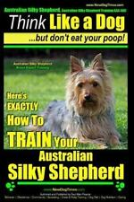 Australian Silky Terrier Training Aaa Akc : Think Like a Dog but Don't Eat Yo.