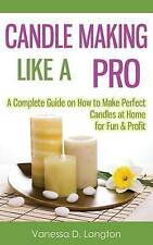 Candle Making Like A Pro: A Complete Guide on How to Make Perfect Candles at Hom