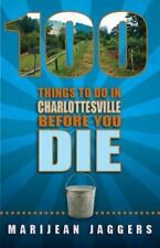 100 Things to Do in Charlottesville Before You Die by Marijean Jaggers (2014,...
