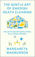The Gentle Art of Swedish Death Cleaning: How to Free Yourself and Your Family f